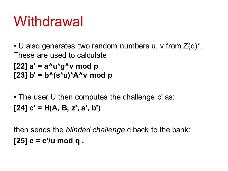 Withdrawal U also generates two random numbers u, v from Z(q)*. These are used to calculate. [22] a = a^u*g^v mod p [23] b = b^(s*u)*A^v mod p.